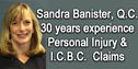 Sandra Bannister, QC - Vancouver downtown personal injury  lawyer with over 30 years experience  helping clients get fair compensation  from ICBC for  soft tissue and traumatice injuries e.g. brain-head injury, spine, whiplash etc.  Office:  #670 - 355 Burrard St.  ( The Marine Building ) Vancouver,   BC, Canada  V6C 2G8